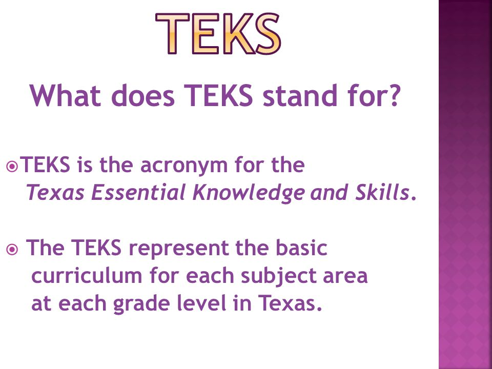 What does TEKS stand for.  TEKS is the acronym for the Texas Essential Knowledge and Skills.