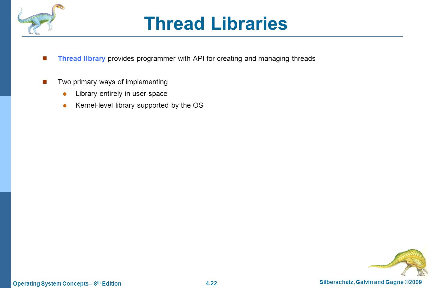 4.22 Silberschatz, Galvin and Gagne ©2009 Operating System Concepts – 8 th Edition Thread Libraries Thread library provides programmer with API for creating and managing threads Two primary ways of implementing Library entirely in user space Kernel-level library supported by the OS