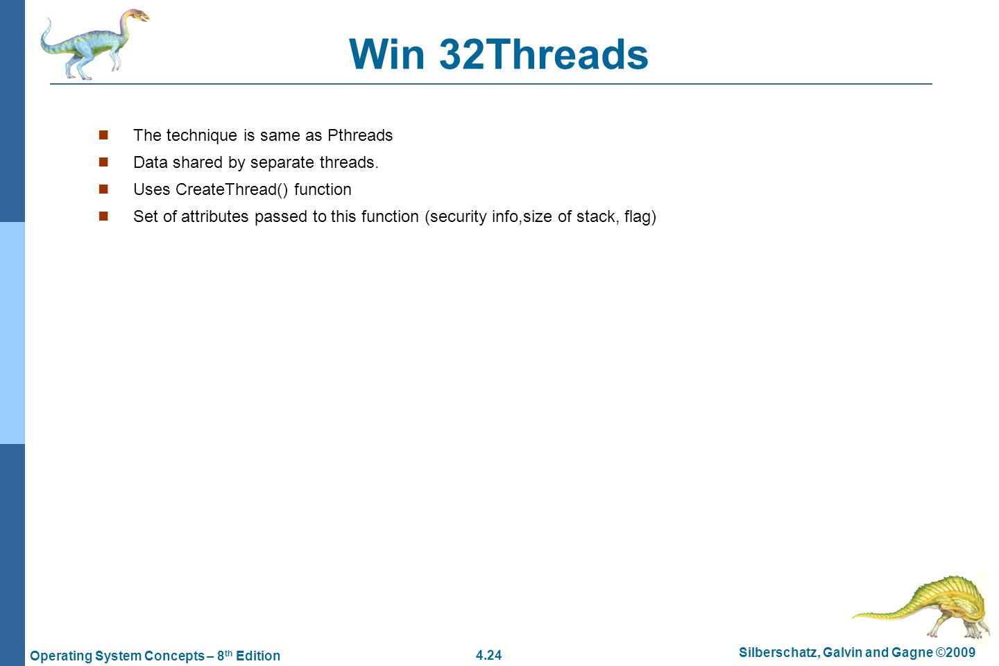 4.24 Silberschatz, Galvin and Gagne ©2009 Operating System Concepts – 8 th Edition Win 32Threads The technique is same as Pthreads Data shared by separate threads.