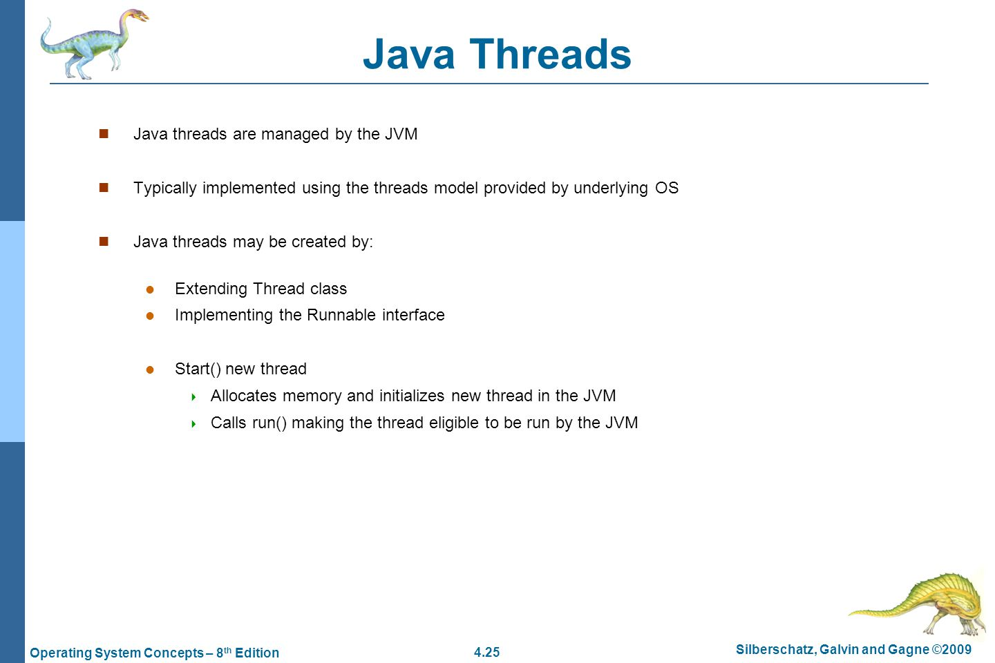 4.25 Silberschatz, Galvin and Gagne ©2009 Operating System Concepts – 8 th Edition Java Threads Java threads are managed by the JVM Typically implemented using the threads model provided by underlying OS Java threads may be created by: Extending Thread class Implementing the Runnable interface Start() new thread  Allocates memory and initializes new thread in the JVM  Calls run() making the thread eligible to be run by the JVM