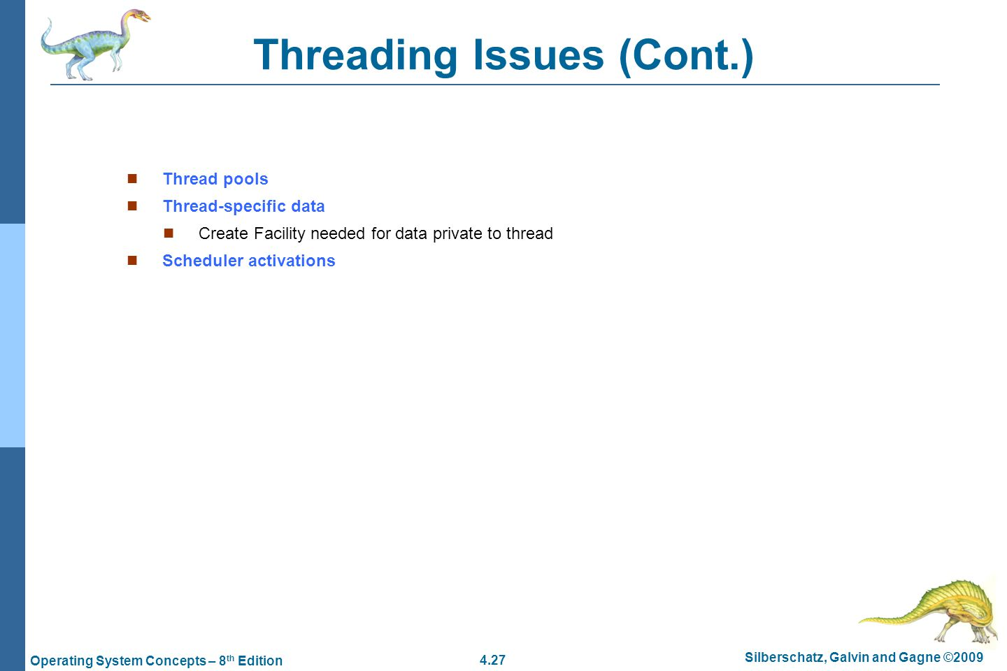 4.27 Silberschatz, Galvin and Gagne ©2009 Operating System Concepts – 8 th Edition Threading Issues (Cont.) Thread pools Thread-specific data Create Facility needed for data private to thread Scheduler activations