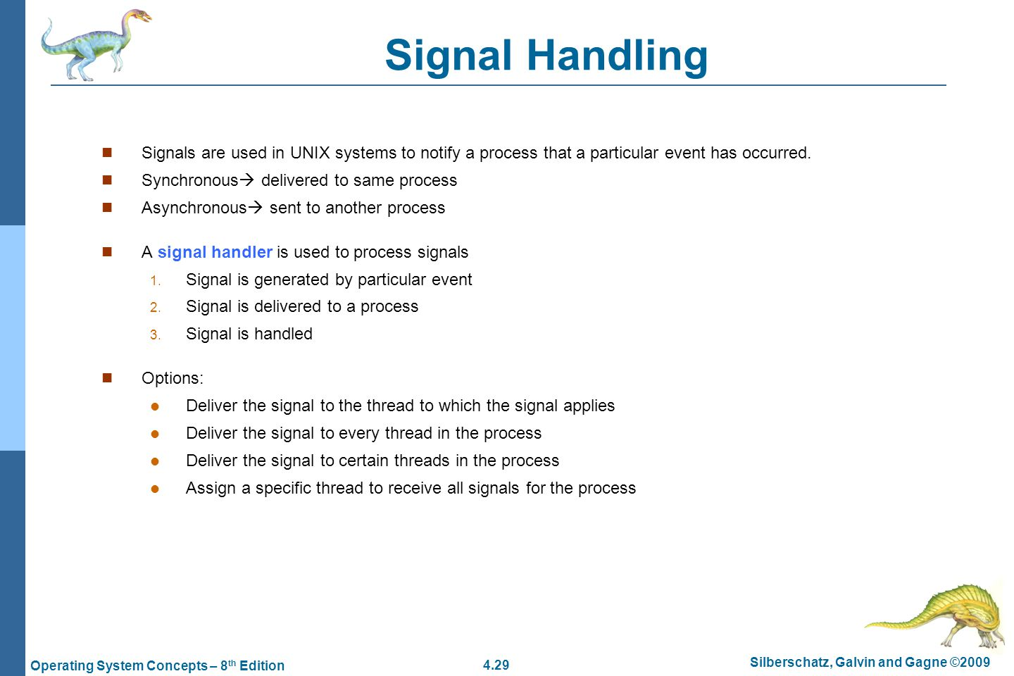 4.29 Silberschatz, Galvin and Gagne ©2009 Operating System Concepts – 8 th Edition Signal Handling Signals are used in UNIX systems to notify a process that a particular event has occurred.
