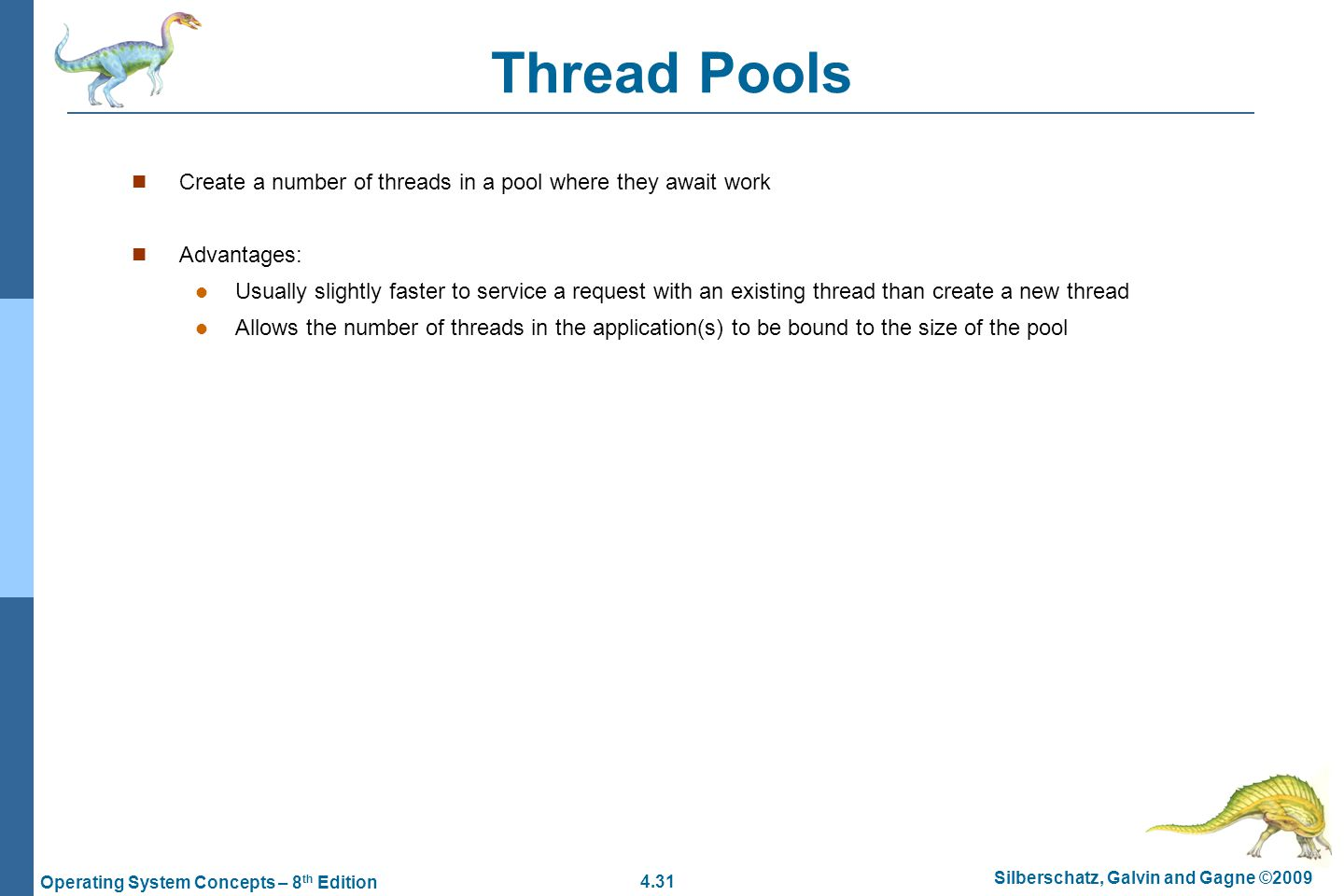 4.31 Silberschatz, Galvin and Gagne ©2009 Operating System Concepts – 8 th Edition Thread Pools Create a number of threads in a pool where they await work Advantages: Usually slightly faster to service a request with an existing thread than create a new thread Allows the number of threads in the application(s) to be bound to the size of the pool