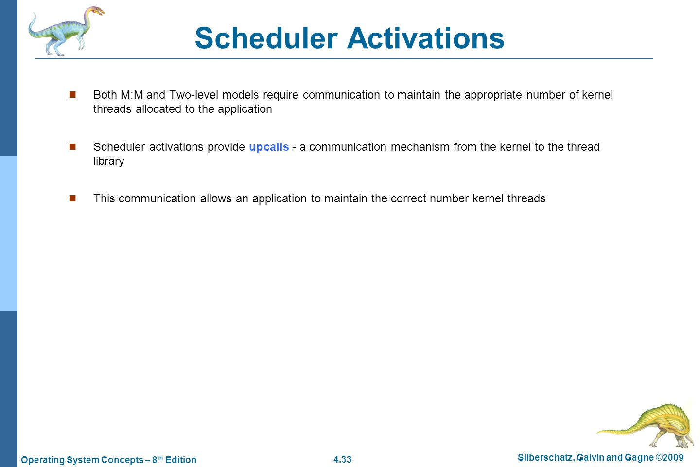 4.33 Silberschatz, Galvin and Gagne ©2009 Operating System Concepts – 8 th Edition Scheduler Activations Both M:M and Two-level models require communication to maintain the appropriate number of kernel threads allocated to the application Scheduler activations provide upcalls - a communication mechanism from the kernel to the thread library This communication allows an application to maintain the correct number kernel threads