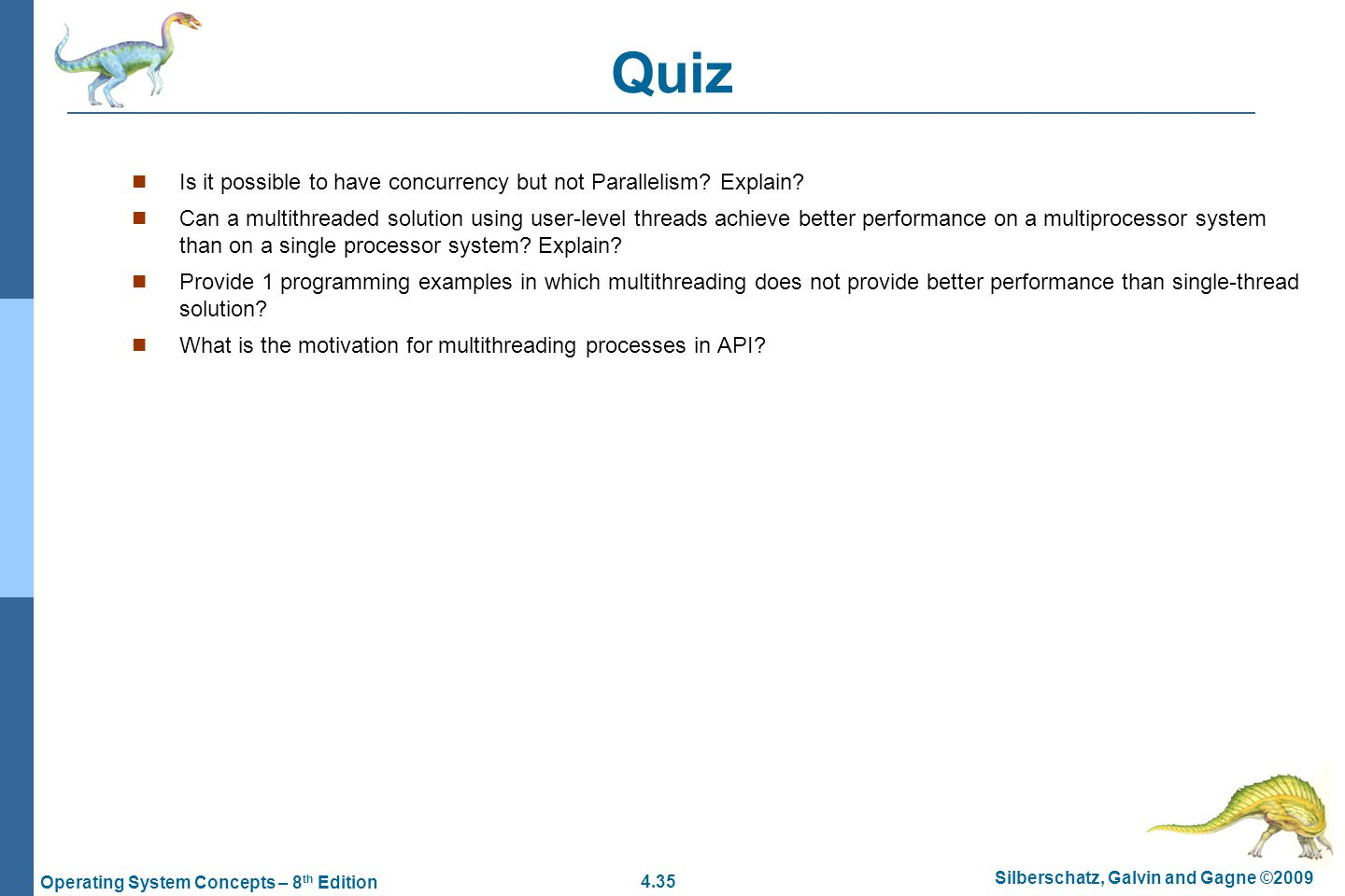 4.35 Silberschatz, Galvin and Gagne ©2009 Operating System Concepts – 8 th Edition Quiz Is it possible to have concurrency but not Parallelism.