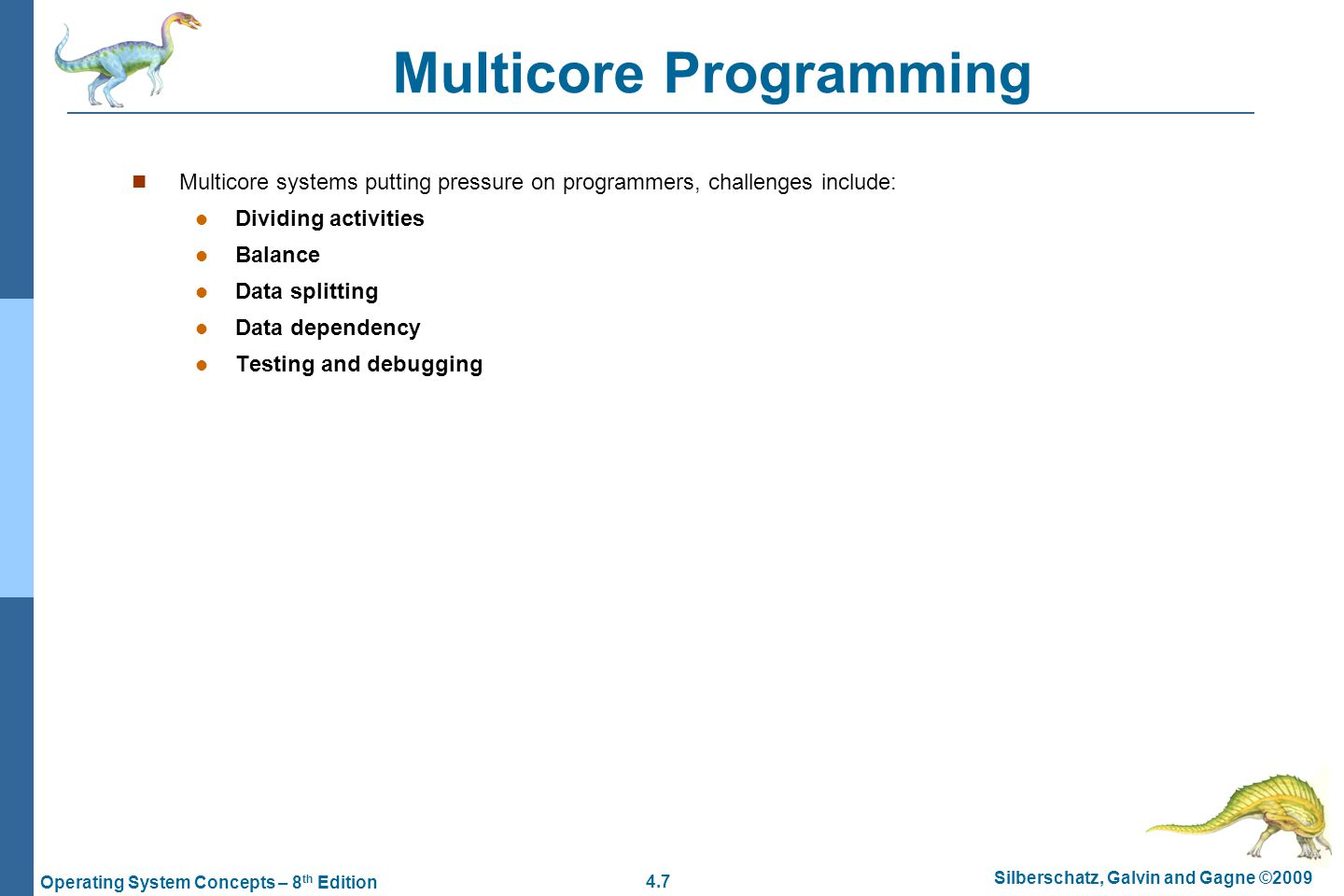 4.7 Silberschatz, Galvin and Gagne ©2009 Operating System Concepts – 8 th Edition Multicore Programming Multicore systems putting pressure on programmers, challenges include: Dividing activities Balance Data splitting Data dependency Testing and debugging