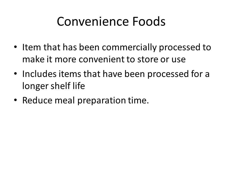 Convenience Foods Item that has been commercially processed to make it more convenient to store or use Includes items that have been processed for a longer shelf life Reduce meal preparation time.