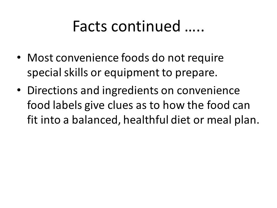 Facts continued ….. Most convenience foods do not require special skills or equipment to prepare.