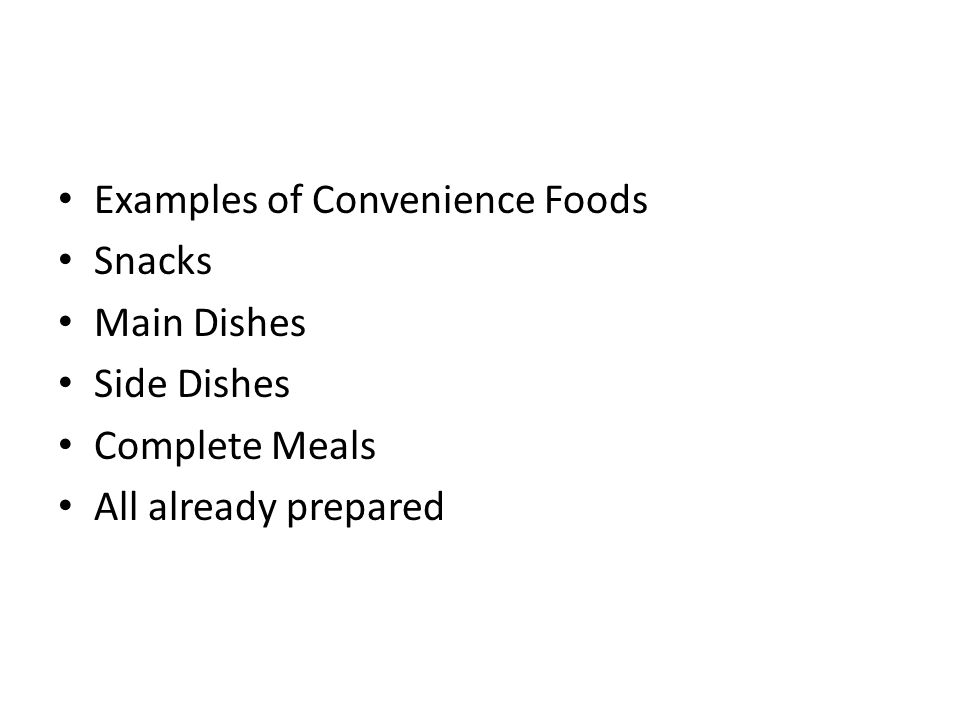 Examples of Convenience Foods Snacks Main Dishes Side Dishes Complete Meals All already prepared