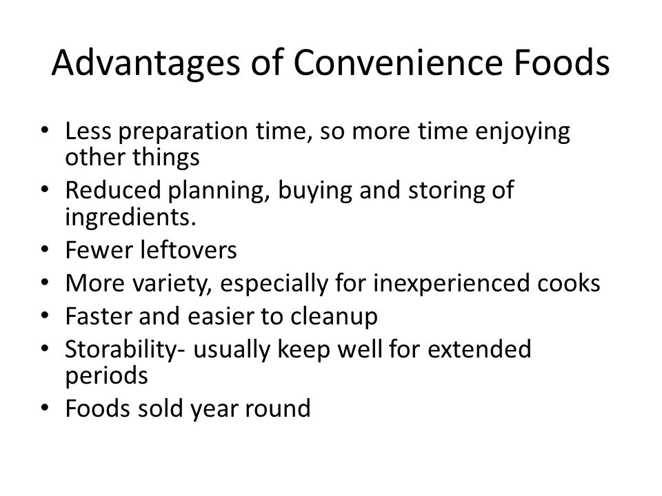 Advantages of Convenience Foods Less preparation time, so more time enjoying other things Reduced planning, buying and storing of ingredients.