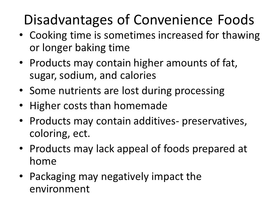 Disadvantages of Convenience Foods Cooking time is sometimes increased for thawing or longer baking time Products may contain higher amounts of fat, sugar, sodium, and calories Some nutrients are lost during processing Higher costs than homemade Products may contain additives- preservatives, coloring, ect.