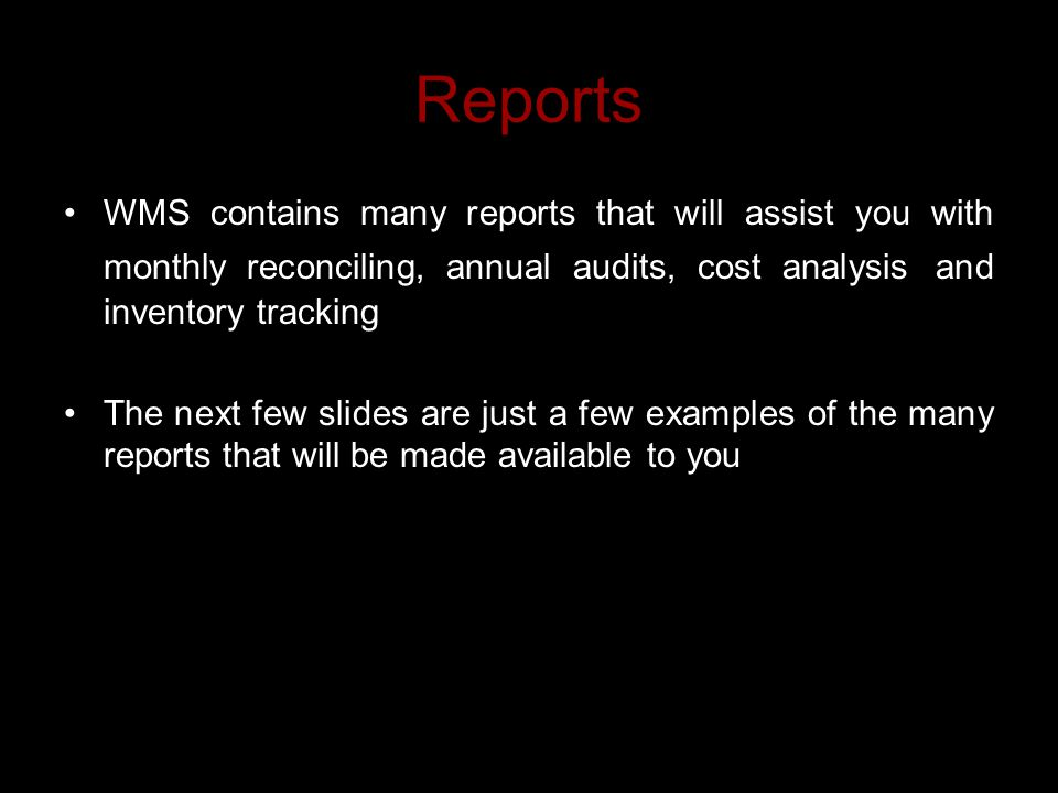 Reports WMS contains many reports that will assist you with monthly reconciling, annual audits, cost analysis and inventory tracking The next few slides are just a few examples of the many reports that will be made available to you