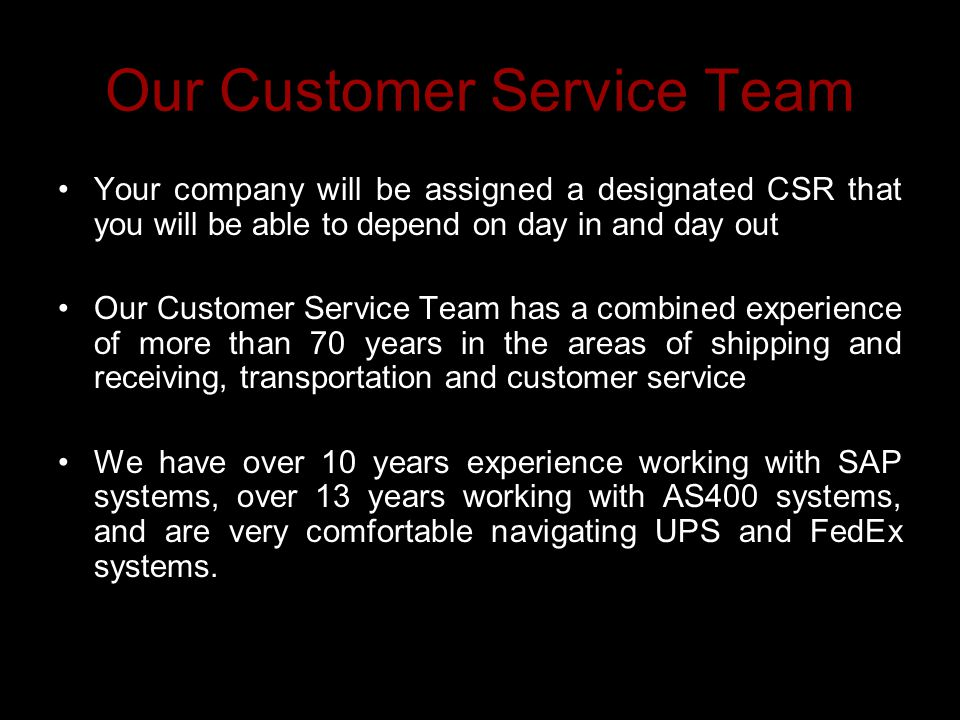Our Customer Service Team Your company will be assigned a designated CSR that you will be able to depend on day in and day out Our Customer Service Team has a combined experience of more than 70 years in the areas of shipping and receiving, transportation and customer service We have over 10 years experience working with SAP systems, over 13 years working with AS400 systems, and are very comfortable navigating UPS and FedEx systems.