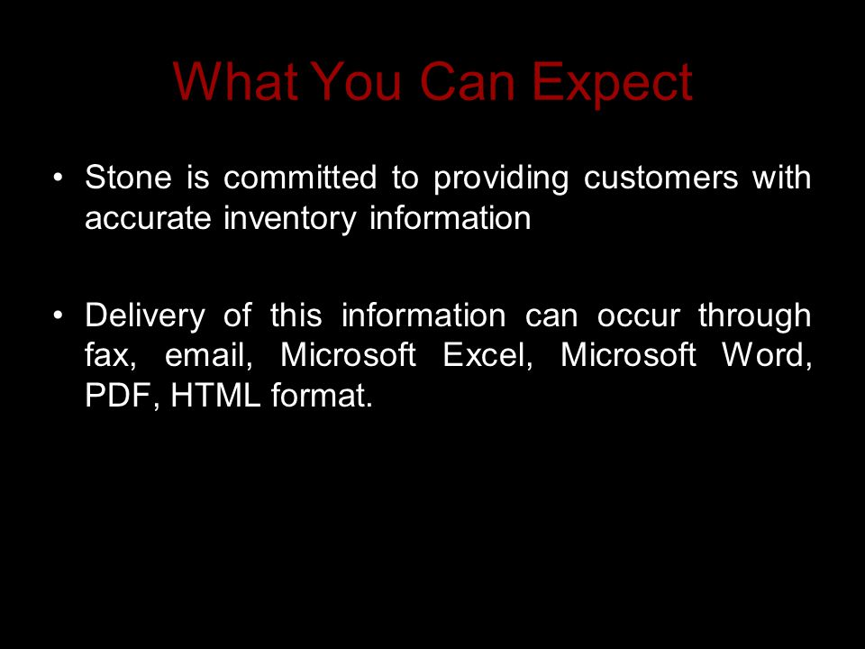What You Can Expect Stone is committed to providing customers with accurate inventory information Delivery of this information can occur through fax,  , Microsoft Excel, Microsoft Word, PDF, HTML format.
