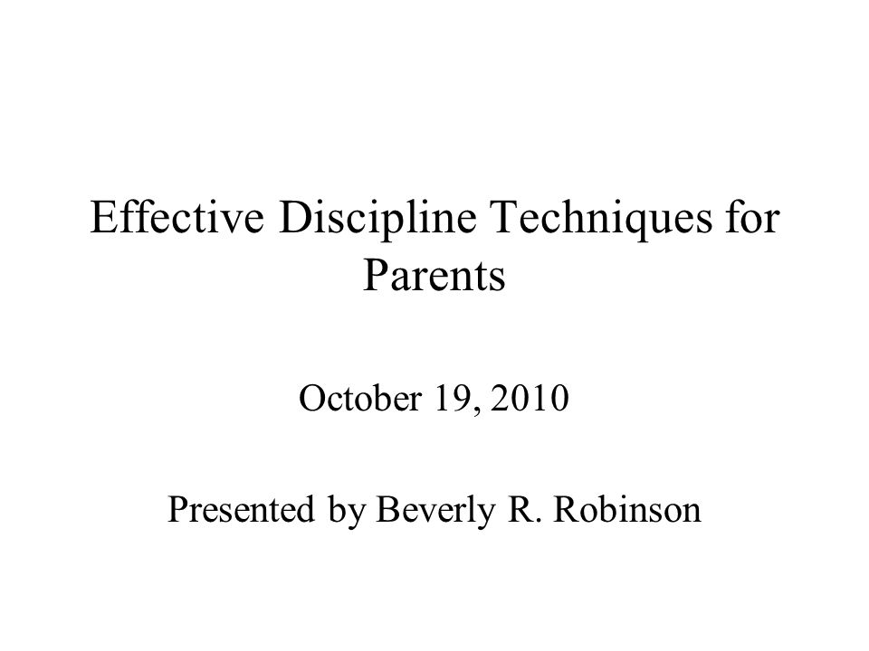 Effective Discipline Techniques for Parents October 19, 2010 Presented by Beverly R. Robinson