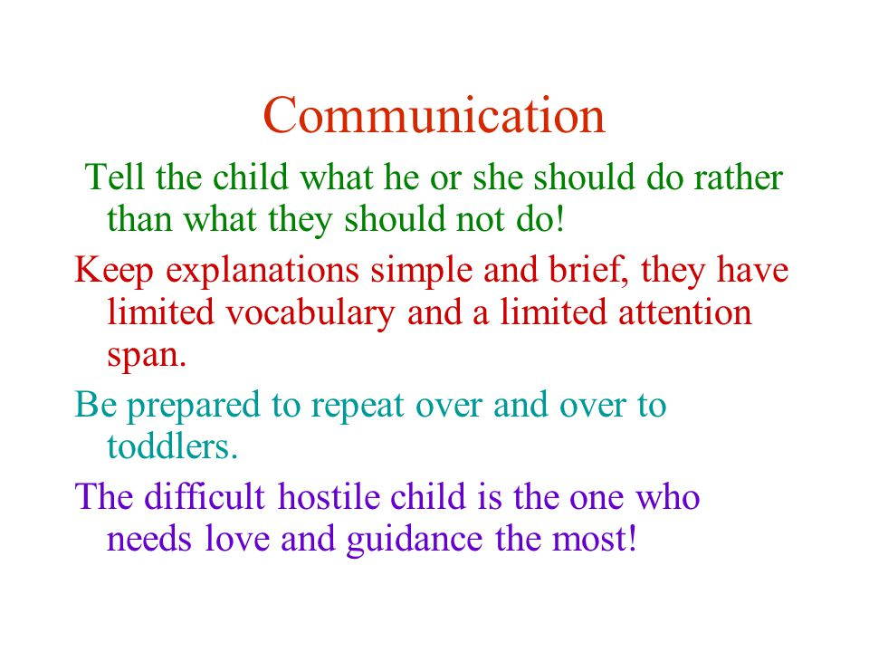 Communication Tell the child what he or she should do rather than what they should not do.