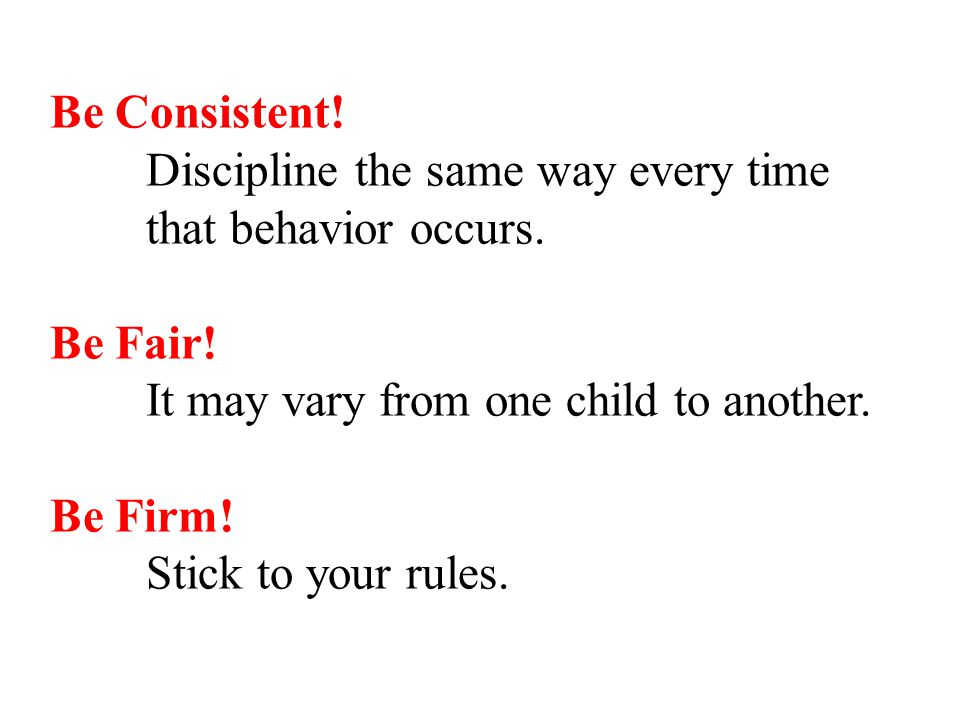 Be Consistent. Discipline the same way every time that behavior occurs.