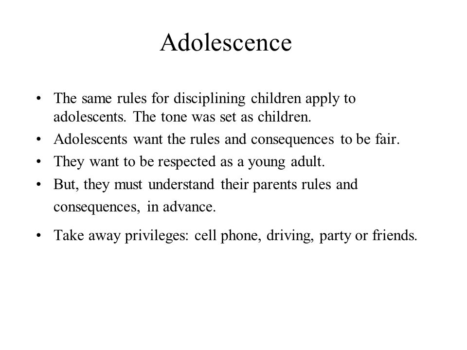 Adolescence The same rules for disciplining children apply to adolescents.
