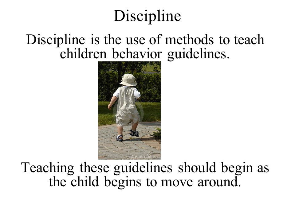 Discipline Discipline is the use of methods to teach children behavior guidelines.
