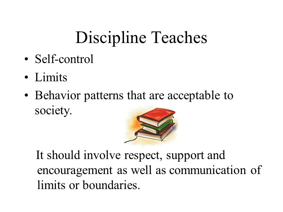 Discipline Teaches Self-control Limits Behavior patterns that are acceptable to society.