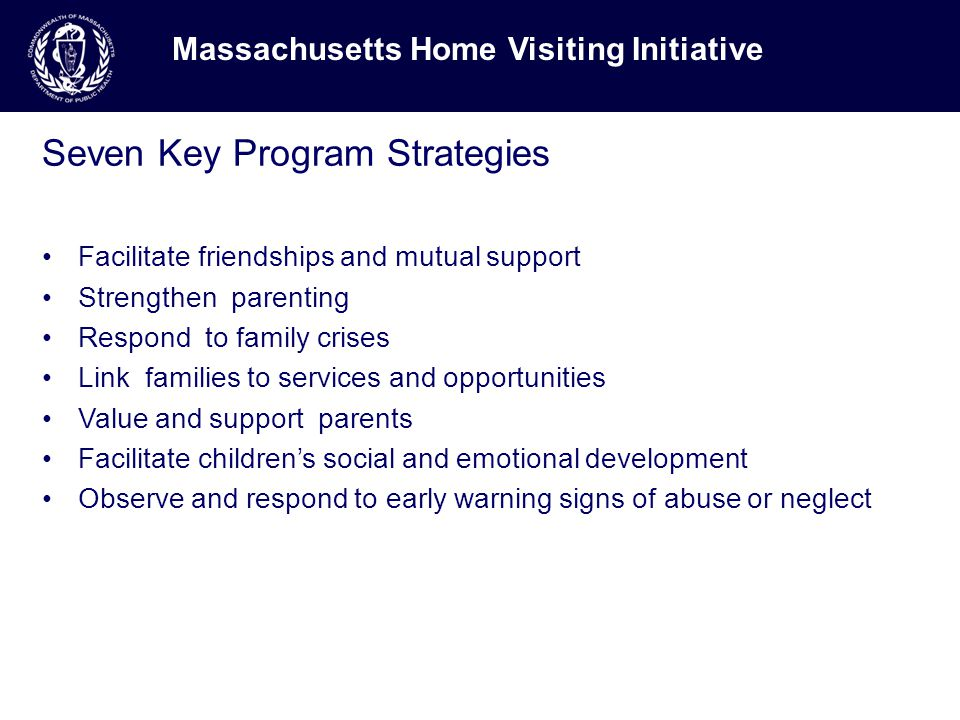 Seven Key Program Strategies Facilitate friendships and mutual support Strengthen parenting Respond to family crises Link families to services and opportunities Value and support parents Facilitate children's social and emotional development Observe and respond to early warning signs of abuse or neglect Massachusetts Home Visiting Initiative