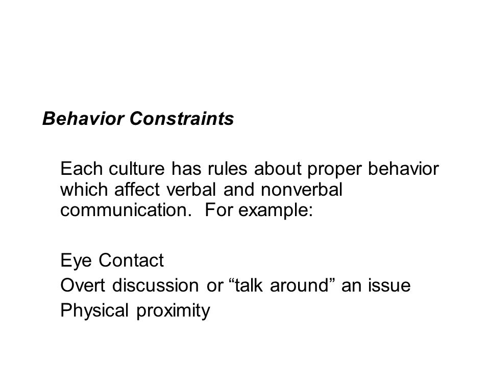 Behavior Constraints Each culture has rules about proper behavior which affect verbal and nonverbal communication.