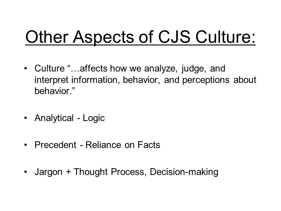 Other Aspects of CJS Culture: Culture …affects how we analyze, judge, and interpret information, behavior, and perceptions about behavior. Analytical - Logic Precedent - Reliance on Facts Jargon + Thought Process, Decision-making