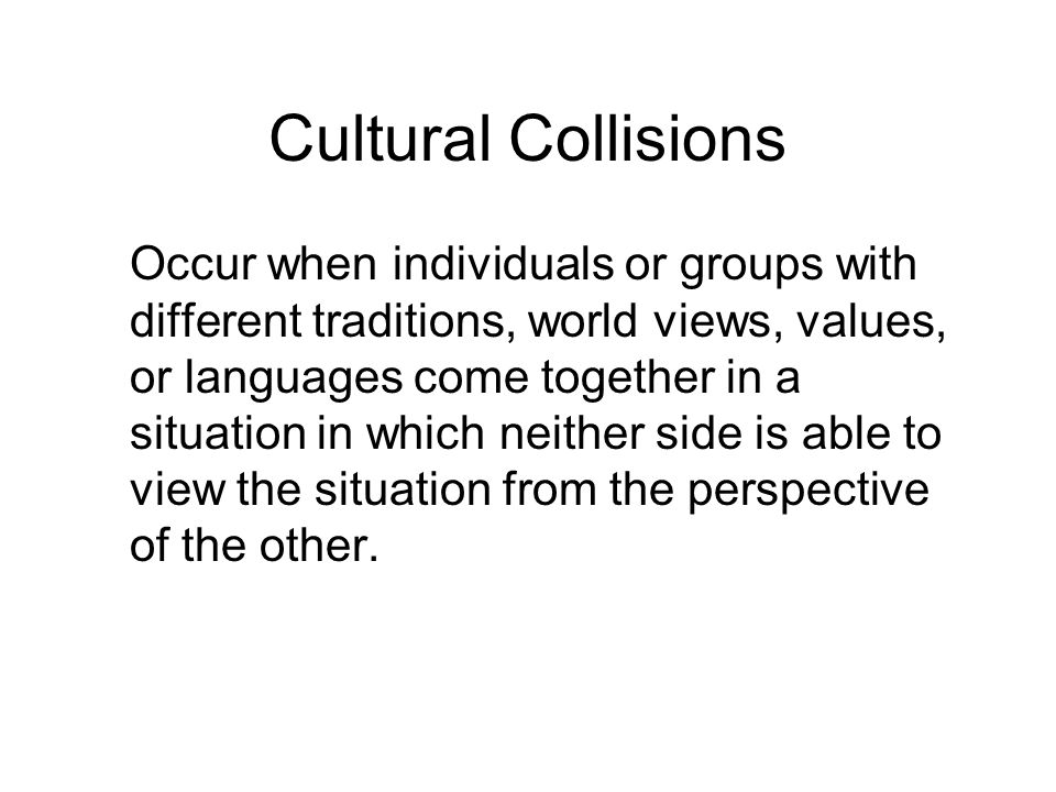 Cultural Collisions Occur when individuals or groups with different traditions, world views, values, or languages come together in a situation in which neither side is able to view the situation from the perspective of the other.