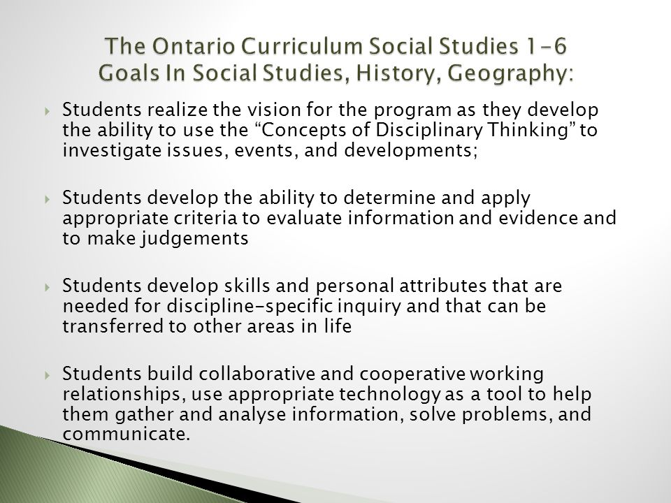  Students realize the vision for the program as they develop the ability to use the Concepts of Disciplinary Thinking to investigate issues, events, and developments;  Students develop the ability to determine and apply appropriate criteria to evaluate information and evidence and to make judgements  Students develop skills and personal attributes that are needed for discipline-specific inquiry and that can be transferred to other areas in life  Students build collaborative and cooperative working relationships, use appropriate technology as a tool to help them gather and analyse information, solve problems, and communicate.