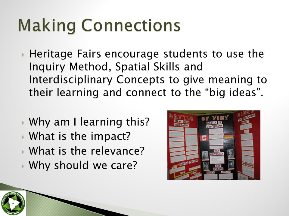  Heritage Fairs encourage students to use the Inquiry Method, Spatial Skills and Interdisciplinary Concepts to give meaning to their learning and connect to the big ideas .