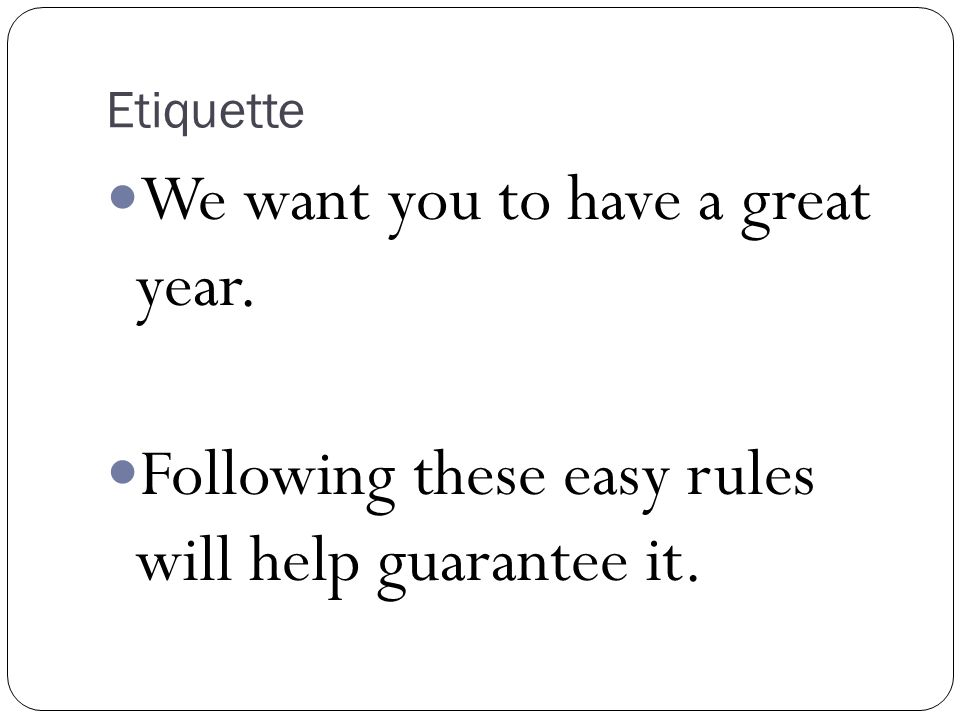 Etiquette We want you to have a great year. Following these easy rules will help guarantee it.