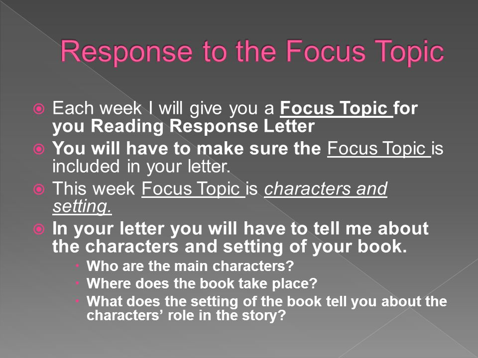  Each week I will give you a Focus Topic for you Reading Response Letter  You will have to make sure the Focus Topic is included in your letter.