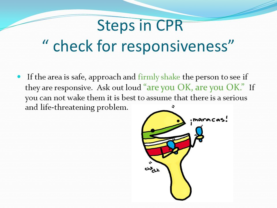 Steps in CPR check for responsiveness If the area is safe, approach and firmly shake the person to see if they are responsive.