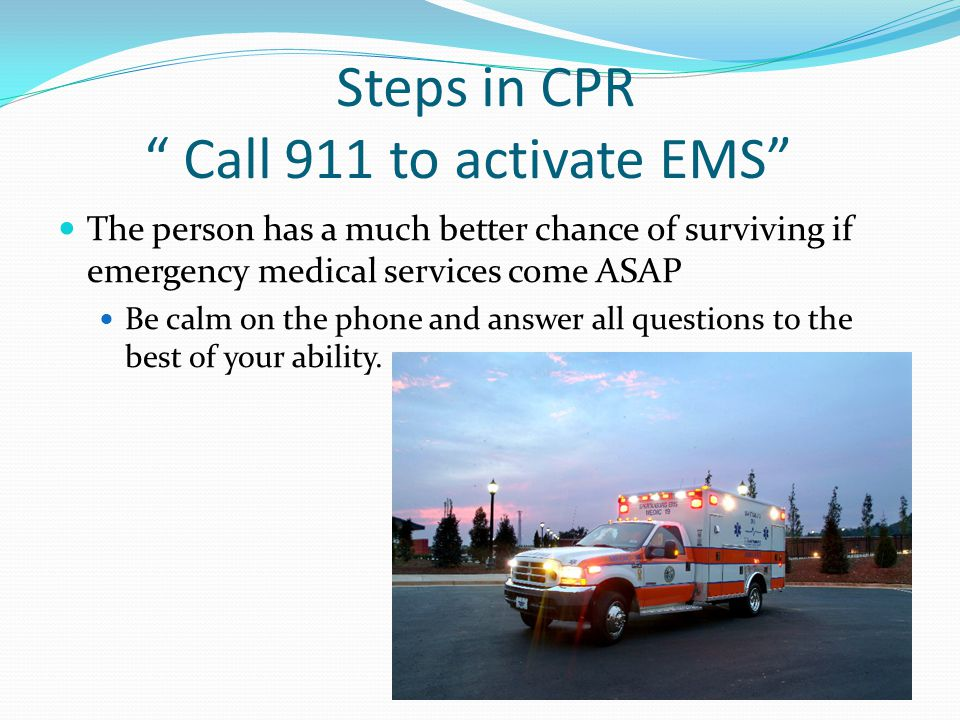 Steps in CPR Call 911 to activate EMS The person has a much better chance of surviving if emergency medical services come ASAP Be calm on the phone and answer all questions to the best of your ability.