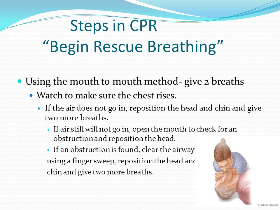 Steps in CPR Begin Rescue Breathing Using the mouth to mouth method- give 2 breaths Watch to make sure the chest rises.