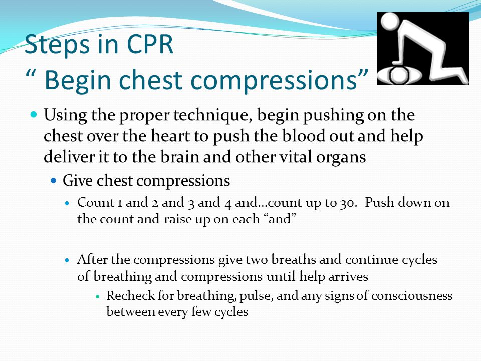 Steps in CPR Begin chest compressions Using the proper technique, begin pushing on the chest over the heart to push the blood out and help deliver it to the brain and other vital organs Give chest compressions Count 1 and 2 and 3 and 4 and…count up to 30.