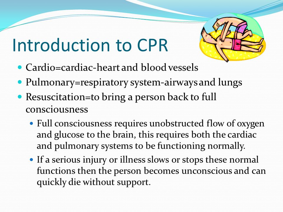 Introduction to CPR Cardio=cardiac-heart and blood vessels Pulmonary=respiratory system-airways and lungs Resuscitation=to bring a person back to full consciousness Full consciousness requires unobstructed flow of oxygen and glucose to the brain, this requires both the cardiac and pulmonary systems to be functioning normally.