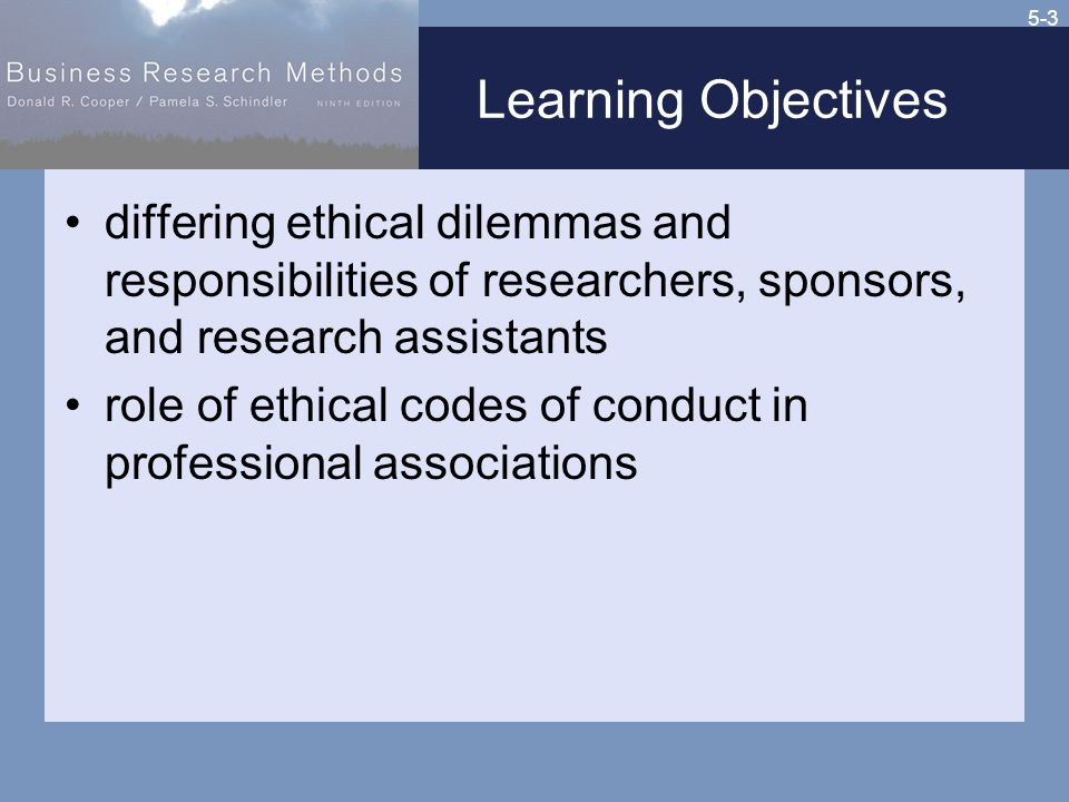 5-3 Learning Objectives differing ethical dilemmas and responsibilities of researchers, sponsors, and research assistants role of ethical codes of conduct in professional associations
