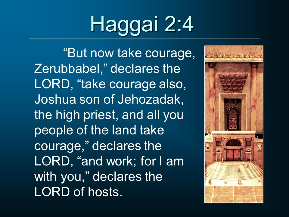 Haggai 2:4 But now take courage, Zerubbabel, declares the LORD, take courage also, Joshua son of Jehozadak, the high priest, and all you people of the land take courage, declares the LORD, and work; for I am with you, declares the LORD of hosts.