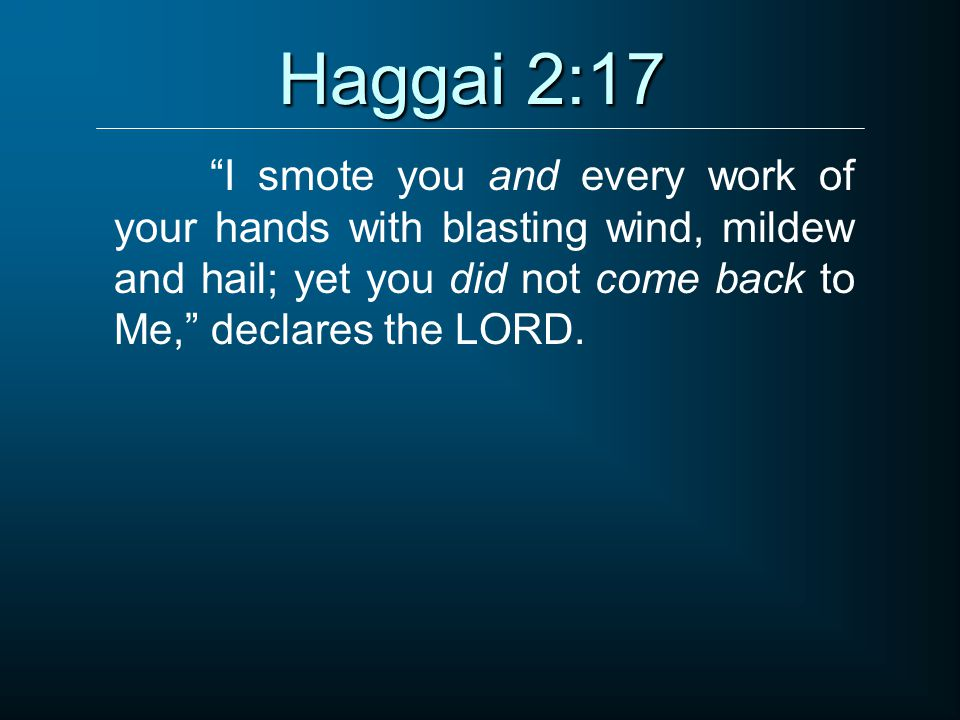 Haggai 2:17 I smote you and every work of your hands with blasting wind, mildew and hail; yet you did not come back to Me, declares the LORD.
