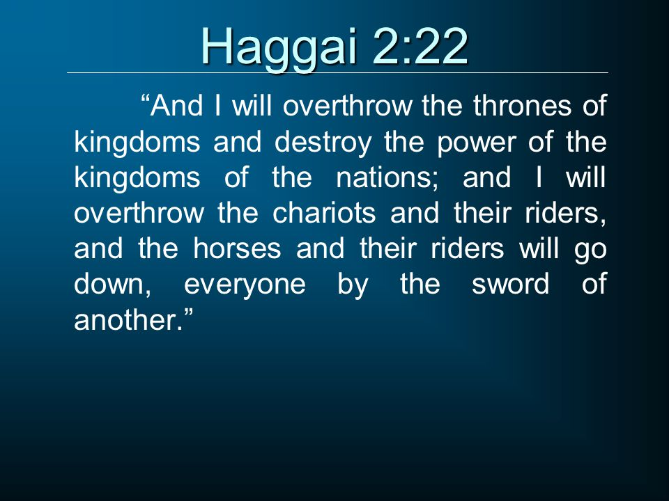 Haggai 2:22 And I will overthrow the thrones of kingdoms and destroy the power of the kingdoms of the nations; and I will overthrow the chariots and their riders, and the horses and their riders will go down, everyone by the sword of another.