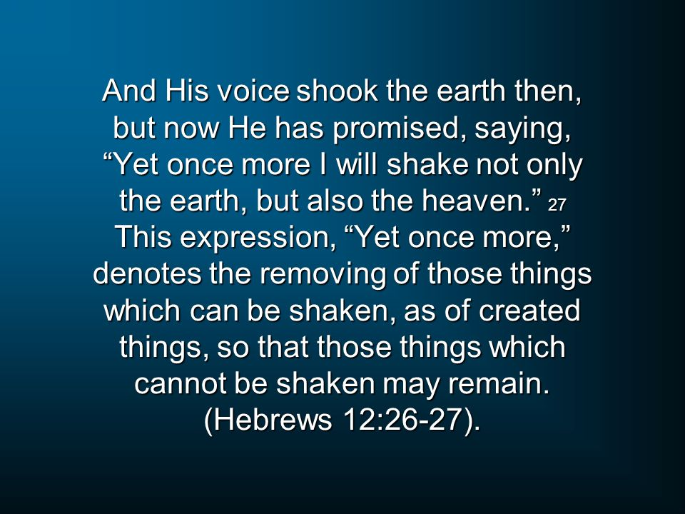 And His voice shook the earth then, but now He has promised, saying, Yet once more I will shake not only the earth, but also the heaven. 27 This expression, Yet once more, denotes the removing of those things which can be shaken, as of created things, so that those things which cannot be shaken may remain.