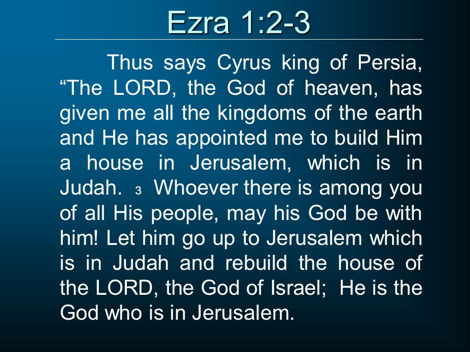 Ezra 1:2-3 Thus says Cyrus king of Persia, The LORD, the God of heaven, has given me all the kingdoms of the earth and He has appointed me to build Him a house in Jerusalem, which is in Judah.