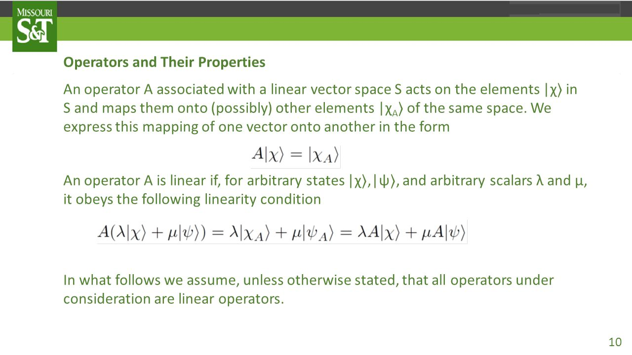 Operators and Their Properties An operator A associated with a linear vector space S acts on the elements |χ 〉 in S and maps them onto (possibly) other elements |χ A 〉 of the same space.