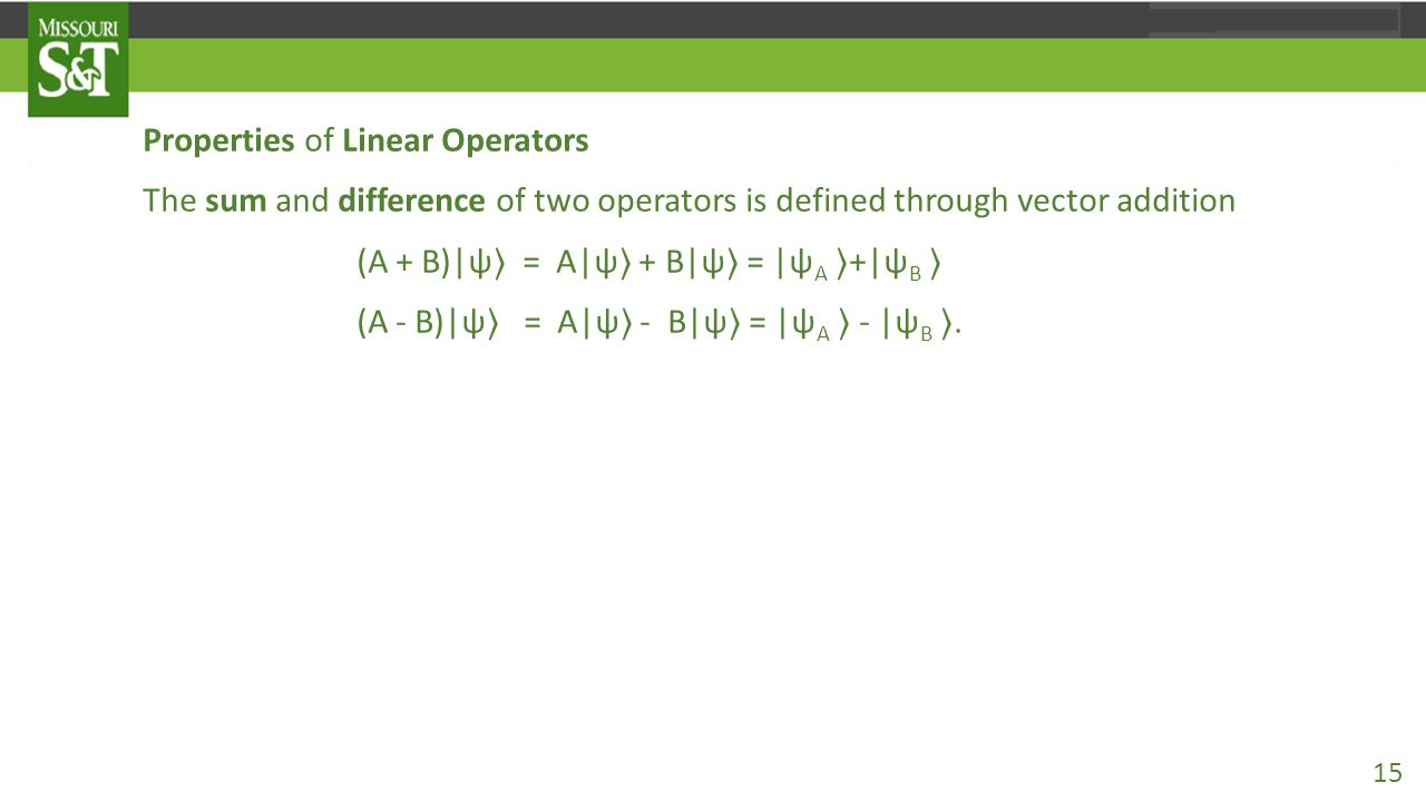 Properties of Linear Operators The sum and difference of two operators is defined through vector addition (A + B)|ψ 〉 = A|ψ 〉 + B|ψ 〉 = |ψ A 〉 +|ψ B 〉 (A - B)|ψ 〉 = A|ψ 〉 - B|ψ 〉 = |ψ A 〉 - |ψ B 〉.