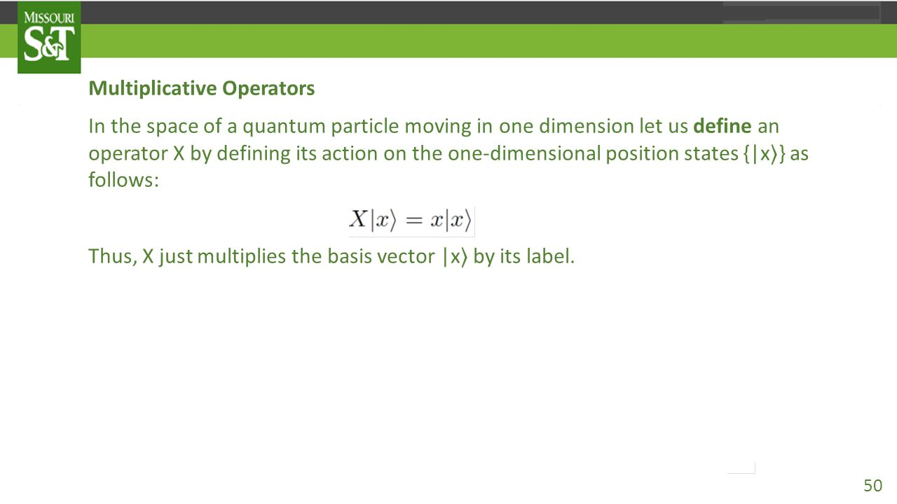 Multiplicative Operators In the space of a quantum particle moving in one dimension let us define an operator X by defining its action on the one-dimensional position states {|x 〉 } as follows: X|x 〉 =x|x 〉.