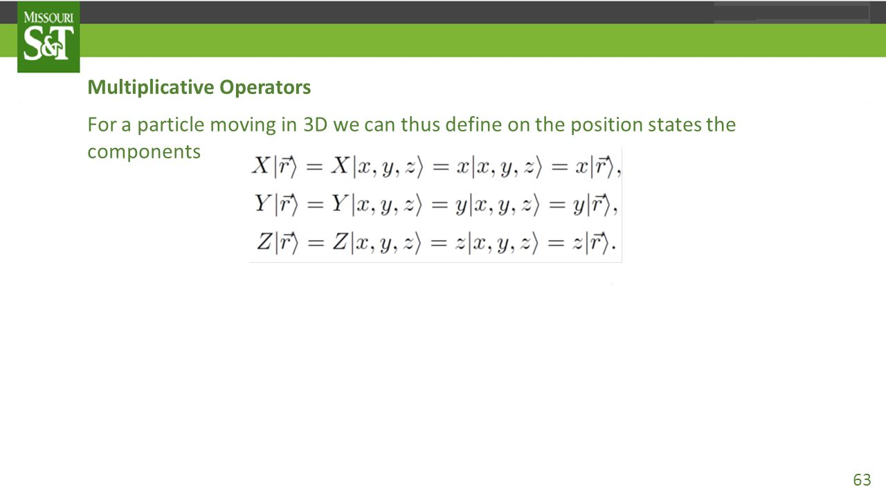 Multiplicative Operators For a particle moving in 3D we can thus define on the position states the components of the (vector) position operator for which, so that in the position representation 63