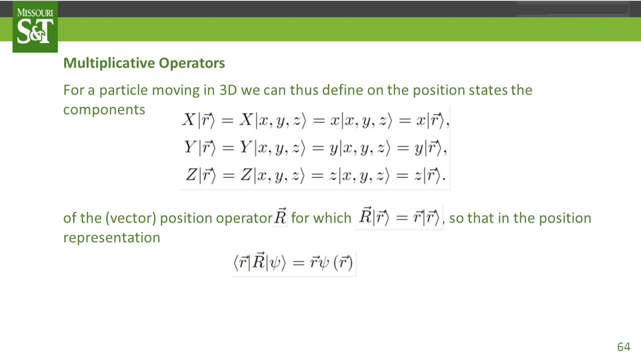 Multiplicative Operators For a particle moving in 3D we can thus define on the position states the components of the (vector) position operator for which, so that in the position representation 64