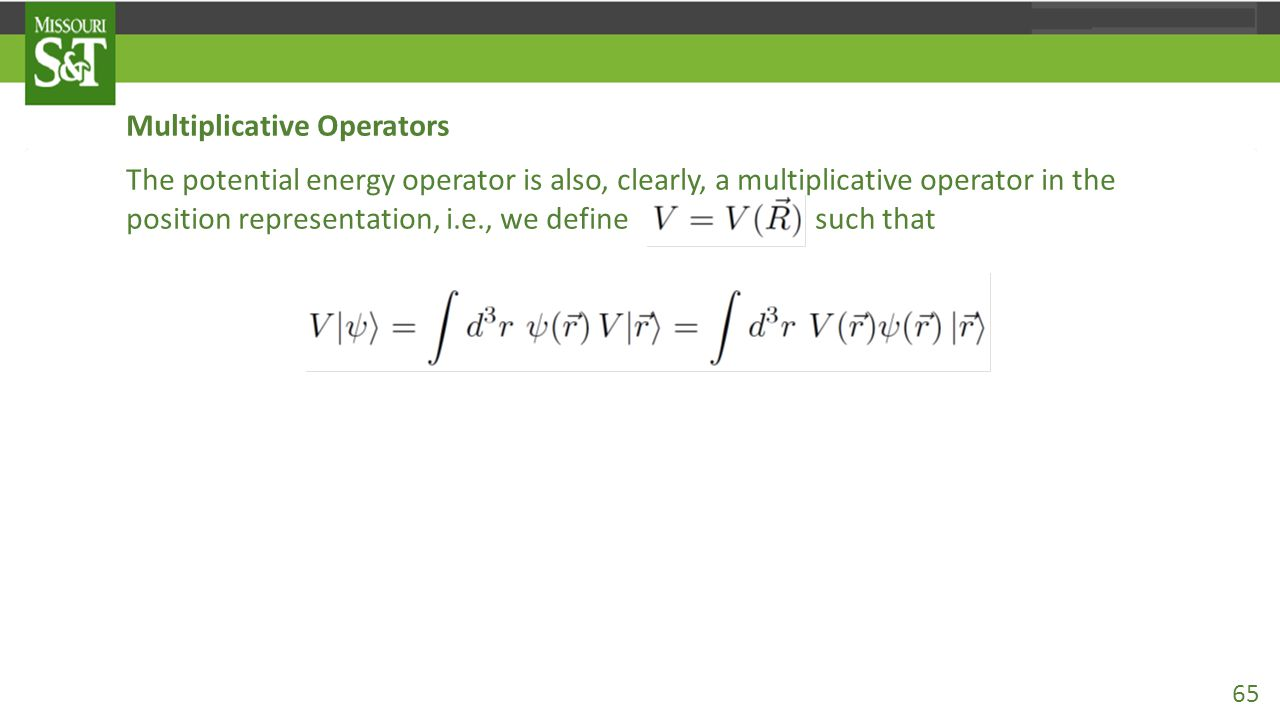 Multiplicative Operators The potential energy operator is also, clearly, a multiplicative operator in the position representation, i.e., we define such that so that in the position representation 65