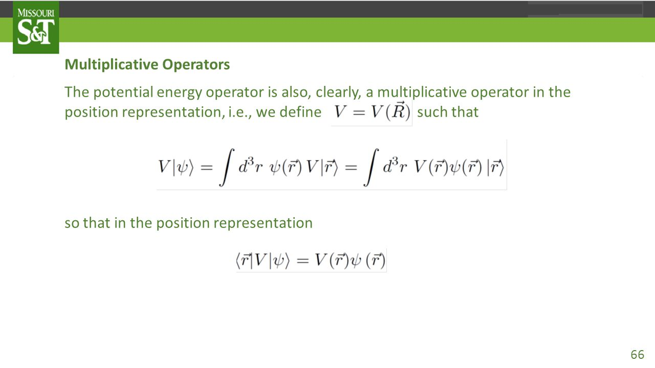 Multiplicative Operators The potential energy operator is also, clearly, a multiplicative operator in the position representation, i.e., we define such that so that in the position representation 66